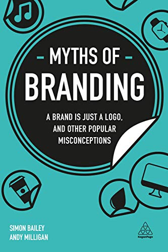 Download Myths of Branding: A Brand Is Just a Logo, and Other Popular Misconceptions (Business Myths) 0749497718