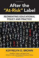After the At-Risk Label: Reorienting Educational Policy and Practice (Disability, Culture, and Equity)