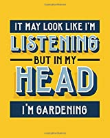 It May Look Like I'm Listening, but in My Head I'm Gardening: Gardening Gift for People Who Love Gardening - Funny Blank Lined Journal or Notebook