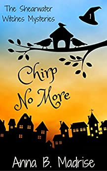 Chirp No More (The Shearwater Witches Mysteries Book 1) by [Madrise, Anna B.]