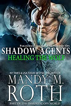 Healing the Wolf: Paranormal Security and Intelligence Ops Shadow Agents: Part of the Immortal Ops World (Shadow Agents / PSI-Ops Book 3) by [Roth, Mandy M.]