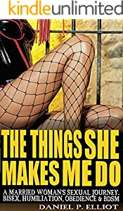 The Things She Make's Me Do: A Married Women's Sexual Journey - Bisex, Humiliation, Obedience & BDSM (English Edition)