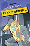 How to Draw Transformer 2: The Step-by-Step Transformer Drawing Book (English Edition)