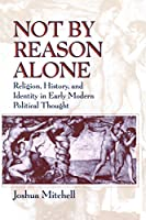 Not by Reason Alone: Religion, History, and Identity in Early Modern Political Thought