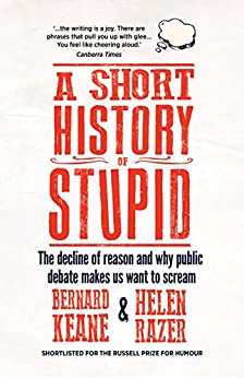 A Short History of Stupid: The Decline of Reason and Why Public Debate Makes Us Want to Scream by [Razer, Helen, Keane, Bernard]