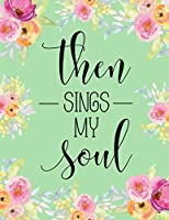 Then Sings My Soul: Bible Study Journal: Prayer And Praise to Inspire Conversation and Prayer with God Faith Based Women and Teens Spiritual Growth and Development scripture, notes, and prayer Using Structured Prompted Guided Daily Writing