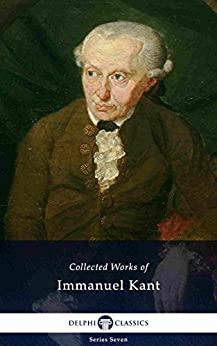 Delphi Collected Works of Immanuel Kant (Illustrated) (Delphi Series Seven Book 6) by [Kant, Immanuel]