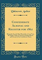 Confederate Almanac and Register for 1862: Being the Second After Bissextile or Leap Year, the Eighty-Sixth of American Independence and Second of the Confederate States (Classic Reprint)