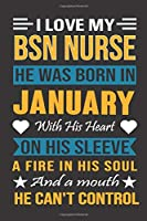 I Love My Bsn Nurse He Was Born In January With His Heart On His Sleeve A Fire In His Soul And A Mouth He Can't Control: Bsn Nurse birthday journal, Best Gift for Man and Women