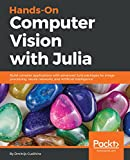 Hands-On Computer Vision with Julia: Build complex applications with advanced Julia packages for image processing, neural networks, and Artificial Intelligence (English Edition)