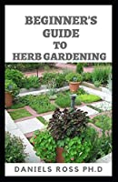 BEGINNER'S GUIDE TO HERBS GARDENING: A Gardener's Guide to Growing, Breeding ,Harvesting ,Using and Enjoying Herbs Organically