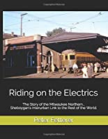 Riding on the Electrics: The Story of the MIlwaukee Northern...Sheboygan's Interurban Link to the Rest of the World.