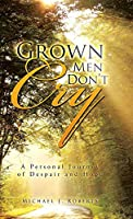 Grown Men Don't Cry: A Personal Journey of Despair and Hope