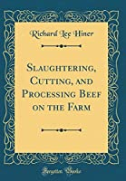 Slaughtering, Cutting, and Processing Beef on the Farm (Classic Reprint)