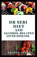 Dr Sebi Diet And Аlсоhоl-Rеlаtеd Liver Dіѕеаѕе: Comprehensive Guide On Using Dr Sebi Diet For Managing Alcohol-Related Liver Disease