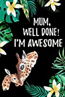 Mum Well Done I'm Awesome: Funny Happy Mother's Day Notebook: Cute Appreciation Gift Journal ~ Beautiful Giraffe Illustration