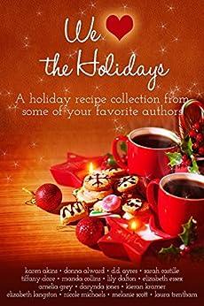 We (Heart) the Holidays: A recipe collection by [Akins, Karen, Alward, Donna, Ayres, DD, Castille, Sarah, Clare, Tiffany, Collins, Manda, Dalton, Lilly, Essex, Elizabeth, Jones, Darynda, Kramer, Kieran]