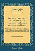 Practical Directions to Gentlemen and Tradesmen for Keeping and Managing Horses: With the Care Required Before and After a Journey; The Treatment of Diseased Horses; And the Causes, Symptoms, and Best Modes or Cure, of Their Several Diseases; To Which Are