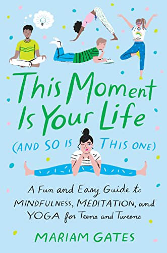 This Moment Is Your Life (and So Is This One): A Fun and Easy Guide to Mindfulness, Meditation, and Yoga for Teens and Tweens