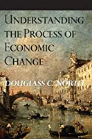 Understanding the Process of Economic Change (Princeton Economic History of the Western World)