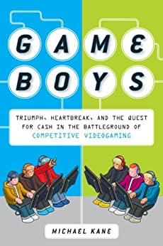 [Kane, Michael]のGame Boys: Triumph, Heartbreak, and the Quest for Cash in the Battleground of Competitive V ideogaming (English Edition)