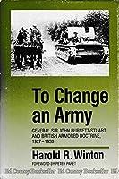 To Change an Army: General Sir John Burnett-Stuart and British Armored Doctrine, 1927-1938 (Modern War Studies)