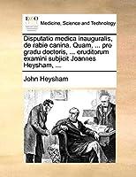 Disputatio Medica Inauguralis, de Rabie Canina. Quam, ... Pro Gradu Doctoris, ... Eruditorum Examini Subjicit Joannes Heysham, ...