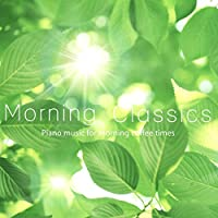 Morning Classics - さわやかな目覚めのためのクラシックピアノ -