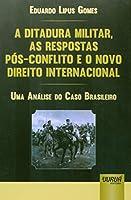 A Ditadura Militar, as Respostas Pós-conflito e o Novo Direito Internacional. Uma Análise do Caso Brasileiro