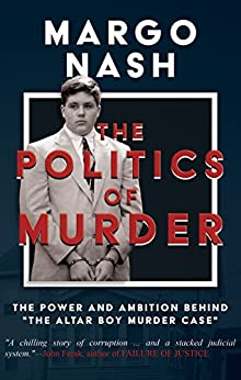 "[Nash, Margo]のThe Politics Of Murder: The Power and Ambition Behind ""The Altar Boy Murder Case"" (English Edition)"