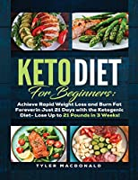 Keto Diet For Beginners Achieve Rapid Weight Loss and Burn Fat Forever in Just 21 Days with the Ketogenic Diet - Lose Up to 21 Pounds in 3 Weeks