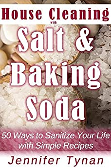 House Cleaning with Salt and Baking Soda: 50 Ways to Sanitize Your Life with Simple Recipes by [Tynan, Jennifer]