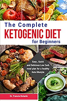 The Complete Ketogenic Guide For Beginners: Easy, Quick and Delicious Low Carb high fat recipes for a healthy Keto lifestyle by [Bolanle, Dr. Francis]