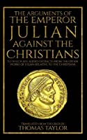 The Arguments of the Emperor Julian Against the Christians