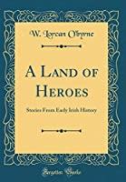 A Land of Heroes: Stories from Early Irish History (Classic Reprint)