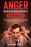 Anger Management: Workbook - How to Break the Vicious Cycle of Anger, Take Control of Your Emotions, and Achieve Self-Control in Every Situation While Being Free From Anxiety
