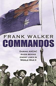 Commandos: Heroic and Deadly ANZAC Raids in World War II by [Walker, Frank]