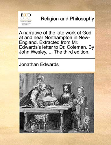 Download A Narrative of the Late Work of God at and Near Northampton in New-England. Extracted from Mr. Edwards's Letter to Dr. Coleman. by John Wesley, ... the Third Edition. 117108109X