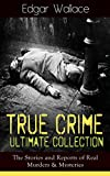 True Crime Ultimate Collection: The Stories of Real Murders & Mysteries: Must-Read Mystery Accounts - Real Life Stories: The Secret of the Moat Farm, The ... The Trial of the Seddons… (English Edition)