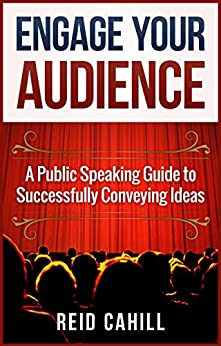 Engage Your Audience: A Public Speaking Guide to Successfully Conveying  Ideas by [Cahill, Reid]
