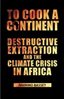 To Cook a Continent: Destructive Extraction and the Climate Crisis in Africa