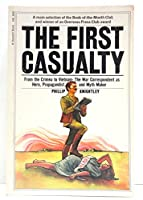 The First Casualty: From the Crimea to Vietnam : The War Correspondent As Hero, Propagandist, and Myth Maker (Harvest Book ; Hb 343)