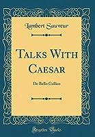 Talks with Caesar: de Bello Gallico (Classic Reprint)