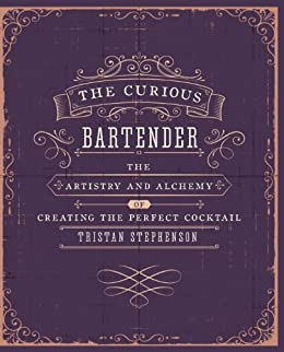 The Curious Bartender: The artistry and alchemy of creating the perfect cocktail by [Stephenson, Tristan]