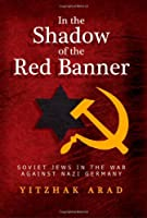 In the Shadow of the Red Banner: Soviet Jews in the War Against Nazi Gemany