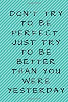 Don't try to be perfect. Just try to be better than you were yesterday