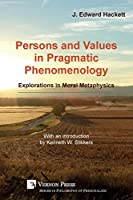 Persons and Values in Pragmatic Phenomenology: Explorations in Moral Metaphysics (Series in Philosophy of Personalism)