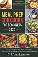 MEAL PREP COOKBOOK FOR BEGINNERS 2020: Recipes and Weekly Plans for Healthy. Low-Calorie, High-Energy and Long-Lasting Results  More than 120 Easy Recipes for eating clean
