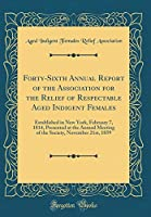 Forty-Sixth Annual Report of the Association for the Relief of Respectable Aged Indigent Females: Established in New York, February 7, 1814, Presented at the Annual Meeting of the Society, November 21st, 1859 (Classic Reprint)