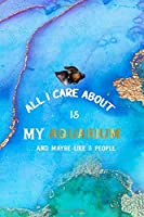 All I Care About Is My Aquarium … And Maybe Like 3 People: All Purpose 6x9 Blank Lined Notebook Journal Way Better Than A Card Trendy Unique Gift Aqua and Gold Aquarium